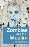 Zombies Ate My Muslim - Ted Mahsun