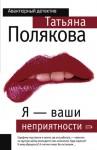 Я - ваши неприятности - Татьяна Полякова