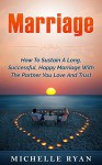Marriage: How To Sustain A Long, Successful, Happy Marriage With The Partner You Love And Trust (spouse, caring, respect, blessed, true love, rings, vows, ups) - Michelle Ryan