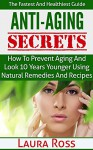 Anti-Aging Secrets: How to Prevent Aging and Look 10 Years Younger using Natural Remedies and Recipes: The Fastest and Healthiest Guide ( anti-aging cure, ... anti-aging cure, anti-aging diet,) - Laura Ross