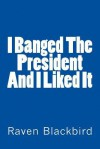 I Banged the President and I Liked It - Raven Blackbird