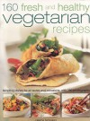 160 Fresh and Healthy Vegetarian Recipes: Tempting Dishes for All Tastes and Occasions, with 190 Photographs - Valerie Ferguson