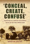 'Conceal, Create, Confuse': Deception As A British Battlefield Tactic In The First World War - Martin Davies