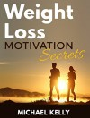Weight Loss Motivation Secrets: Powerful Tips to Lose Weight, Secrets to Live a Healthy Lifestyle, and Motivational Strategies That Work! (FREE Companion Guide Included) - Michael Kelly
