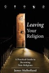 Leaving Your Religion: A Practical Guide To Becoming Non-Religious - James Mulholland