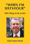 When I'm Sixty Four: 1001 Things To Do At 60+ - Chris Foote Wood