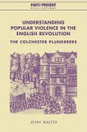 Understanding Popular Violence in the English Revolution: The Colchester Plunderers - John Walter, Lyndal Roper
