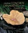 Creative Concrete Ornaments for the Garden: Making Pots, Planters, Birdbaths, Sculpture & More - Sherri Warner Hunter