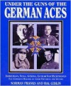 Under the Guns of the German Aces: Immelmann, Voss, Goring, Lothar Von Richthofen--The Complete Record of Their Victories and Victims - Norman L.R. Franks, Hal Giblin