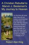 A Christian Rebuttal to Marvin J. Besteman's My Journey to Heaven - Robert Alan King