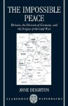 The Impossible Peace: Britain, the Division of Germany and the Origins of the Cold War - Anne Deighton