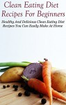 Clean Eating Diet Recipes For Beginners: Clean Eating Diet Recipes You Can Easily Make At Home (Clean Eating Cookbook) - Diane Jones