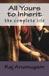 All Yours to Inherit: The Complete Life - Raj Arumugam