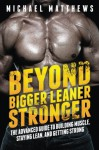 Beyond Bigger Leaner Stronger: The Advanced Guide to Building Muscle, Staying Lean, and Getting Strong (The Build Muscle, Get Lean, and Stay Healthy Series) - Michael Matthews