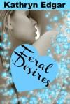 Feral Desires - Kathryn Edgar