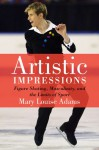 Artistic Impressions: Figure Skating, Masculinity, and the Limits of Sport - Mary Louise Adams