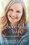 The Unveiled Wife: Embracing Intimacy with God and Your Husband - Jennifer Smith, Juli Slattery