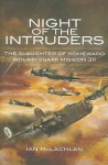 Night of the Intruders: First-Hand Accounts Chronicling the Slaughter of Homeward Bound USAAF Mission 311 - Ian McLachlan