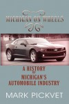 Michigan on Wheels: A History of Michigan's Automobile Industry - Mark Pickvet
