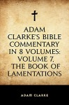 Adam Clarke's Bible Commentary in 8 Volumes: Volume 7, The Book of Lamentations - Adam Clarke