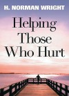 Helping Those Who Hurt - H. Norman Wright