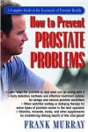 How to Prevent Prostate Problems: A Complete Guide to the Essentials of Prostate Health - Frank Murray