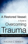 A Restored Vessel: A Guide to Overcoming Trauma - Nicole C. Barber