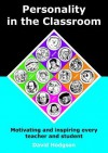Personality in the Classroom: Motivating and Inspiring Every Teacher and Student - David Hodgson