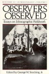Observers Observed: Essays on Ethnographic Fieldwork - George W. Stocking Jr.