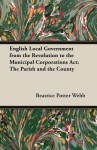 English Local Government from the Revolution to the Municipal Corporations ACT: The Parish and the County - Beatrice Potter Webb, Sidney Webb