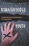 Straightedge Youth: Complexity And Contradictions of a Subculture - Robert T. Wood