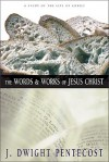 The Words and Works of Jesus Christ: A Study of the Life of Christ - J. Dwight Pentecost