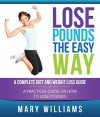 Lose Pounds the Easy Way: A Complete Diet and Weight Loss Guide: A Practical Guide on How to Lose Pounds (Natural Weight Loss for 2016) - Mary Williams