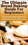 The Ultimate Bread baking Guide For Beginners: The Easy & Best Ways To Make Fresh Healthy Bread From Scratch To Finish (Bread Recipes, Bread and Wine, ... Healthy Breads, Cooking, Homemade, Recipes) - Claire Daniels, Bread, Baking, Bread Baking, Bread Recipes, Bread Baking For Beginners