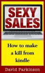Sexy Sales: How To Make A Kill From Kindle - David Parkinson