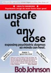 Unsafe At Any Dose: Exposing Psychiatric Dogmas So Minds Can Heal - Bob Johnson