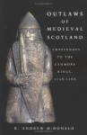 Outlaws of Medieval Scotland: Challenges to the Canmore Kings, 1058-1266 - R. Andrew McDonald