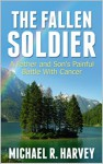 The Fallen Soldier: A Father and Son's Painful Battle With Cancer - Michael R. Harvey