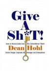 GIVE A SH*T! How to Recruit, Select, and Hire Extraordinary Talent - Dean Hohl