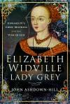 Elizabeth Widville, Lady Grey: Edward IV's Chief Mistress and the 'Pink Queen' - John Ashdown-Hill