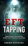 EFT Tapping: Tapping Techniques To Free Yourself From Emotional, Physical, Relationship & Financial Blocks - Sarah Douglas
