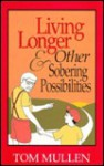 Living Longer and Other Sobering Possibilities - Thomas James Mullen