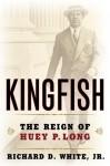 Kingfish: The Reign of Huey P. Long - Richard D. White Jr.
