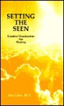 Setting the Seen: Creative Visualization for Healing - Alan Cohen