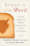 Bread Is the Devil: Take Control of Your Diet Demons and Blast the Fat Forever - Heather Bauer RD, CDN, Kathy Matthews