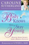 The Body Knows... How to Stay Young: Healthy-Aging Secrets from a Medical Intuitive - Caroline Sutherland, Louise L. Hay