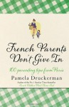 French Parents Don't Give in: Practical Tips for Raising Your Child the French Way - Pamela Druckerman