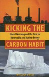 Kicking the Carbon Habit: Global Warming and the Case for Renewable and Nuclear Energy - William Sweet
