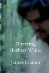 Directing Herbert White: Poems - James Franco