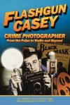 Flashgun Casey, Crime Photographer: From the Pulps to Radio and Beyond - J. Randolph Cox, David S. Siegel, William F. Nolan